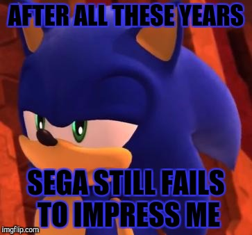 Sega, step it up! | AFTER ALL THESE YEARS SEGA STILL FAILS TO IMPRESS ME | image tagged in disappointed sonic | made w/ Imgflip meme maker