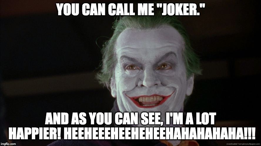 "Friday Feeling Joker | YOU CAN CALL ME ""JOKER."" AND AS YOU CAN SEE, I'M A LOT HAPPIER! HEEHEEEHEEHEHEEHAHAHAHAHA!!! 