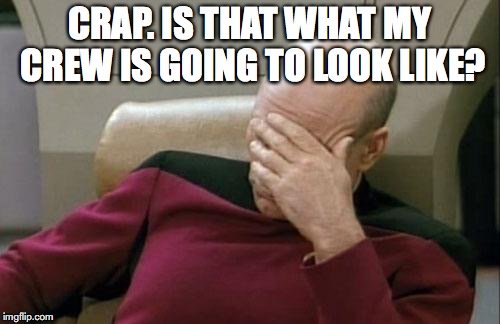 Captain Picard Facepalm Meme | CRAP. IS THAT WHAT MY CREW IS GOING TO LOOK LIKE? | image tagged in memes,captain picard facepalm | made w/ Imgflip meme maker