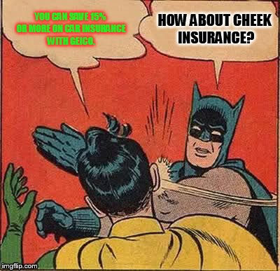 Batman Slapping Robin Meme | YOU CAN SAVE 15% OR MORE ON CAR INSURANCE WITH GEICO. HOW ABOUT CHEEK INSURANCE? | image tagged in memes,batman slapping robin | made w/ Imgflip meme maker