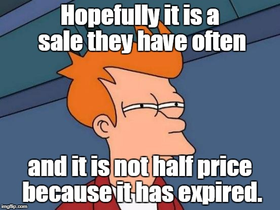 Futurama Fry Meme | Hopefully it is a sale they have often and it is not half price because it has expired. | image tagged in memes,futurama fry | made w/ Imgflip meme maker