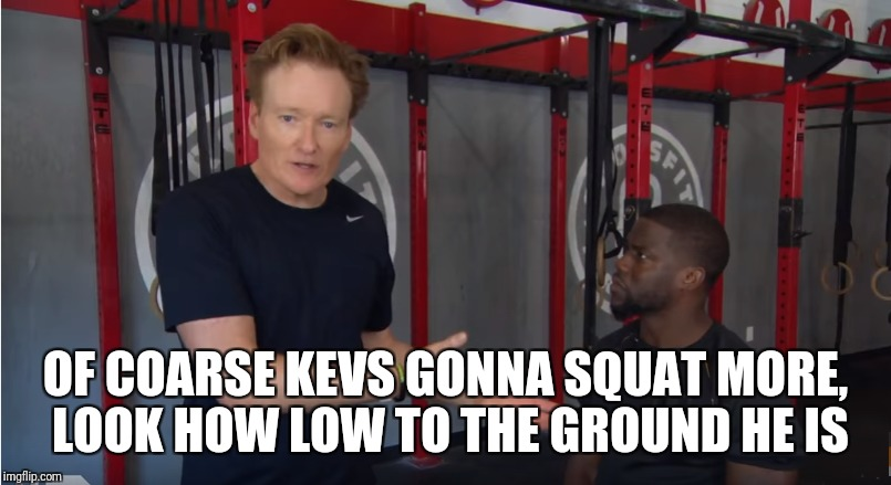 Comedian Gainzzz  | OF COARSE KEVS GONNA SQUAT MORE, LOOK HOW LOW TO THE GROUND HE IS | image tagged in gym,comedy,kevin hart,conan o'brien | made w/ Imgflip meme maker