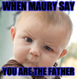 Skeptical Baby Meme | WHEN MAURY SAY YOU ARE THE FATHER | image tagged in memes,skeptical baby | made w/ Imgflip meme maker