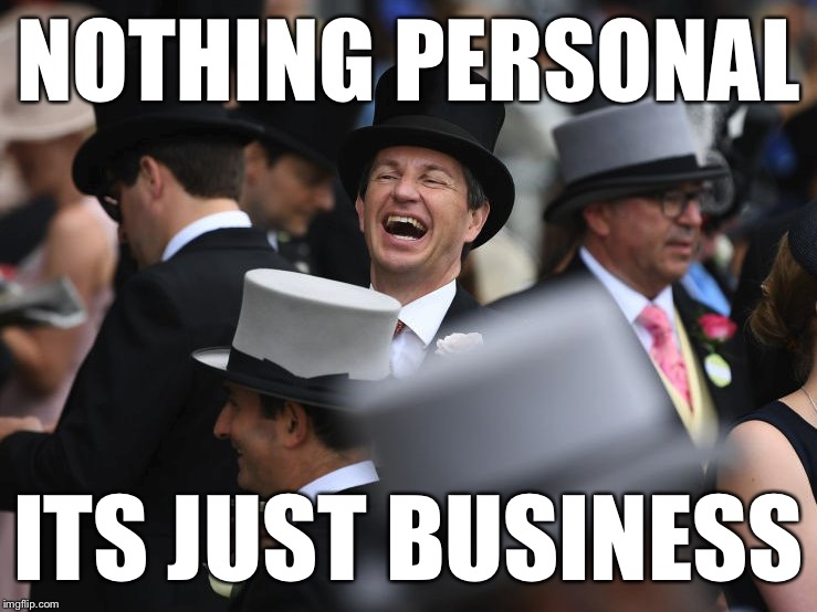 Laughing Rich Guy Says... | NOTHING PERSONAL ITS JUST BUSINESS | image tagged in laughing rich guy,nothing personal | made w/ Imgflip meme maker