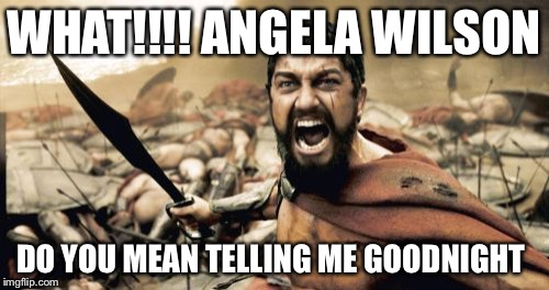 Sparta Leonidas Meme | WHAT!!!! ANGELA WILSON DO YOU MEAN TELLING ME GOODNIGHT | image tagged in memes,sparta leonidas | made w/ Imgflip meme maker