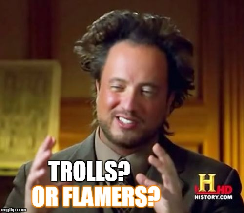 Ancient Aliens Meme | TROLLS? OR FLAMERS? | image tagged in memes,ancient aliens | made w/ Imgflip meme maker