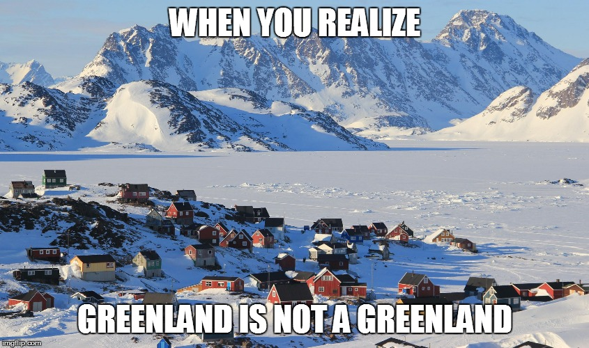 WHEN YOU REALIZE GREENLAND IS NOT A GREENLAND | image tagged in fun fact greenland | made w/ Imgflip meme maker