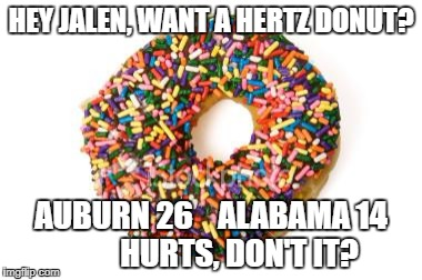 donut | HEY JALEN, WANT A HERTZ DONUT? AUBURN 26    ALABAMA 14         HURTS, DON'T IT? | image tagged in donut | made w/ Imgflip meme maker