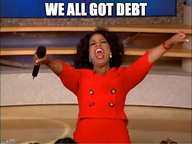 Oprah You Get A Meme | WE ALL GOT DEBT | image tagged in memes,oprah you get a | made w/ Imgflip meme maker