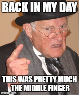 Back In My Day Meme | BACK IN MY DAY THIS WAS PRETTY MUCH THE MIDDLE FINGER | image tagged in memes,back in my day | made w/ Imgflip meme maker