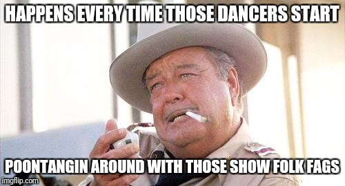 Buford T Justice | HAPPENS EVERY TIME THOSE DANCERS START POONTANGIN AROUND WITH THOSE SHOW FOLK F*GS | image tagged in buford t justice | made w/ Imgflip meme maker