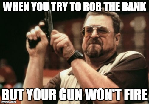 Am I The Only One Around Here Meme | WHEN YOU TRY TO ROB THE BANK BUT YOUR GUN WON'T FIRE | image tagged in memes,am i the only one around here | made w/ Imgflip meme maker