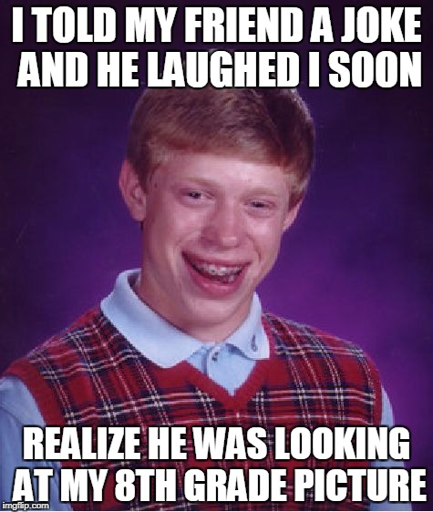 Bad Luck Brian Meme | I TOLD MY FRIEND A JOKE AND HE LAUGHED I SOON REALIZE HE WAS LOOKING AT MY 8TH GRADE PICTURE | image tagged in memes,bad luck brian | made w/ Imgflip meme maker
