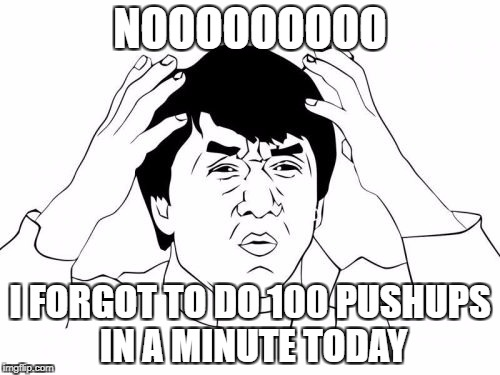 Jackie Chan WTF Meme | NOOOOOOOOO I FORGOT TO DO 100 PUSHUPS IN A MINUTE TODAY | image tagged in memes,jackie chan wtf | made w/ Imgflip meme maker