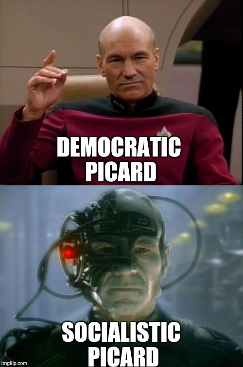 Redistribute the wealth! And everything else!  | DEMOCRATIC PICARD SOCIALISTIC PICARD | image tagged in star trek week,borg,democracy vs socialism | made w/ Imgflip meme maker