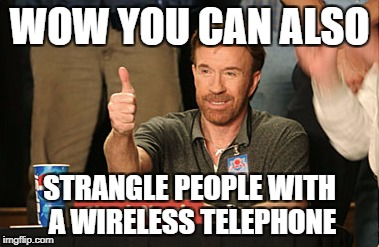 Chuck Norris Approves Meme | WOW YOU CAN ALSO STRANGLE PEOPLE WITH A WIRELESS TELEPHONE | image tagged in memes,chuck norris approves,chuck norris | made w/ Imgflip meme maker