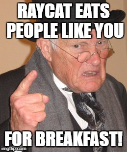 Back In My Day Meme | RAYCAT EATS PEOPLE LIKE YOU FOR BREAKFAST! | image tagged in memes,back in my day | made w/ Imgflip meme maker