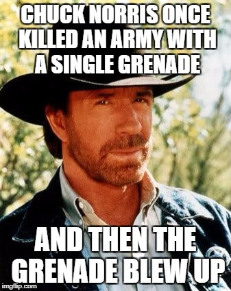 Chuck Norris Meme | CHUCK NORRIS ONCE KILLED AN ARMY WITH A SINGLE GRENADE AND THEN THE GRENADE BLEW UP | image tagged in memes,chuck norris | made w/ Imgflip meme maker