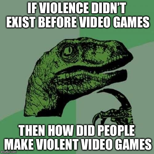 Philosoraptor Meme | IF VIOLENCE DIDN'T EXIST BEFORE VIDEO GAMES THEN HOW DID PEOPLE MAKE VIOLENT VIDEO GAMES | image tagged in memes,philosoraptor | made w/ Imgflip meme maker