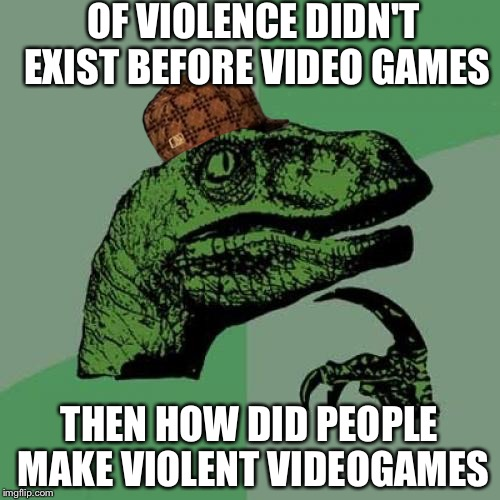 Philosoraptor Meme | OF VIOLENCE DIDN'T EXIST BEFORE VIDEO GAMES THEN HOW DID PEOPLE MAKE VIOLENT VIDEOGAMES | image tagged in memes,philosoraptor,scumbag | made w/ Imgflip meme maker