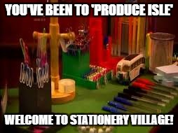 YOU'VE BEEN TO 'PRODUCE ISLE' WELCOME TO STATIONERY VILLAGE! | made w/ Imgflip meme maker