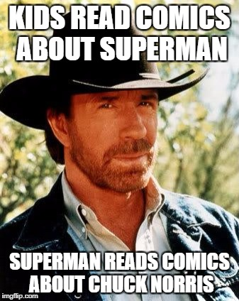 Chuck Norris Meme | KIDS READ COMICS ABOUT SUPERMAN SUPERMAN READS COMICS ABOUT CHUCK NORRIS | image tagged in memes,chuck norris | made w/ Imgflip meme maker