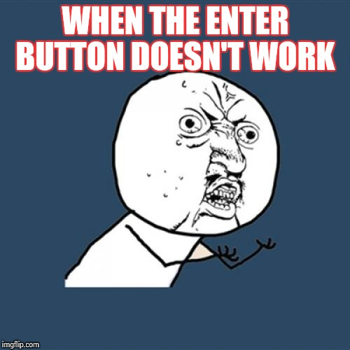 Y U No Meme | WHEN THE ENTER BUTTON DOESN'T WORK | image tagged in memes,y u no | made w/ Imgflip meme maker