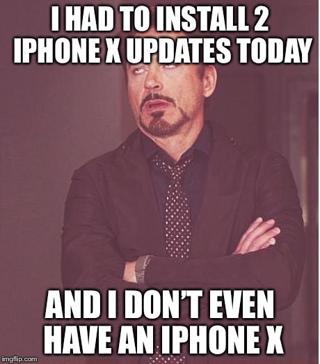 Face You Make Robert Downey Jr Meme | I HAD TO INSTALL 2 IPHONE X UPDATES TODAY AND I DON'T EVEN HAVE AN IPHONE X | image tagged in memes,face you make robert downey jr | made w/ Imgflip meme maker