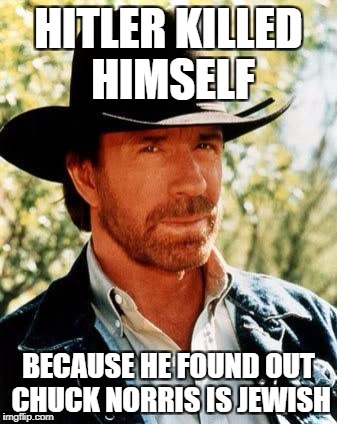 Chuck Norris Meme | HITLER KILLED HIMSELF BECAUSE HE FOUND OUT CHUCK NORRIS IS JEWISH | image tagged in memes,chuck norris | made w/ Imgflip meme maker