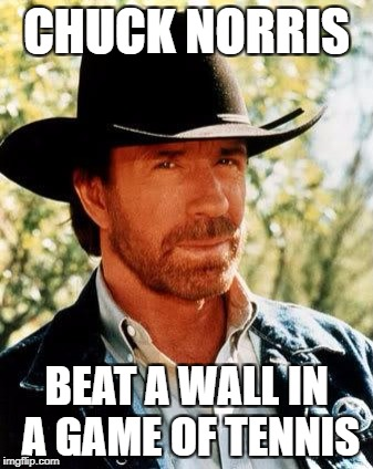 Chuck Norris Meme | CHUCK NORRIS BEAT A WALL IN A GAME OF TENNIS | image tagged in memes,chuck norris | made w/ Imgflip meme maker