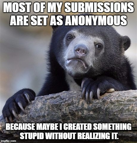 Confession Bear Meme | MOST OF MY SUBMISSIONS ARE SET AS ANONYMOUS BECAUSE MAYBE I CREATED SOMETHING STUPID WITHOUT REALIZING IT. | image tagged in memes,confession bear | made w/ Imgflip meme maker