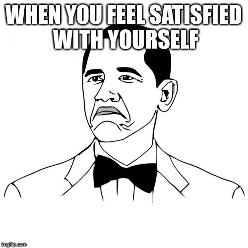 Not Bad Obama | WHEN YOU FEEL SATISFIED WITH YOURSELF | image tagged in memes,not bad obama | made w/ Imgflip meme maker