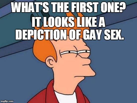 Futurama Fry Meme | WHAT'S THE FIRST ONE? IT LOOKS LIKE A DEPICTION OF GAY SEX. | image tagged in memes,futurama fry | made w/ Imgflip meme maker