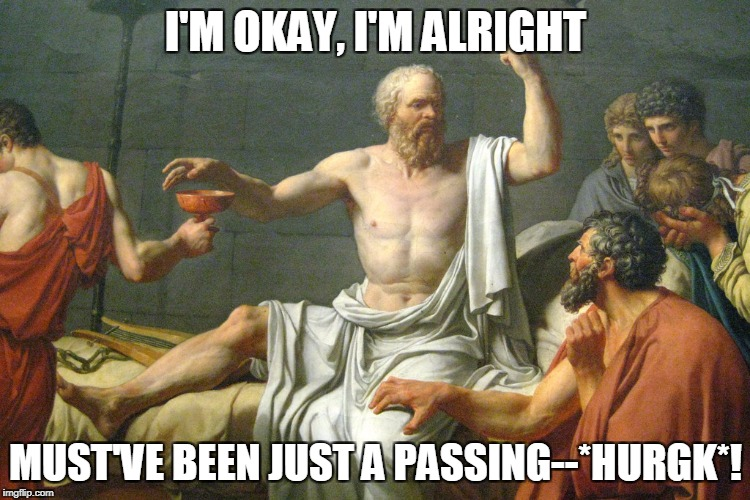 The Last Words of Socrates | I'M OKAY, I'M ALRIGHT MUST'VE BEEN JUST A PASSING--*HURGK*! | image tagged in the last words of socrates | made w/ Imgflip meme maker