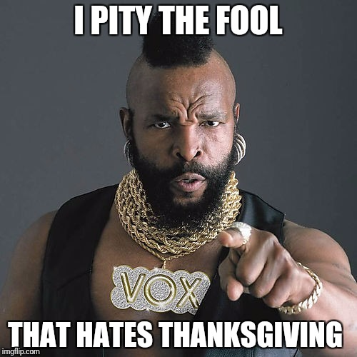 Mr T Pity The Fool Meme | I PITY THE FOOL THAT HATES THANKSGIVING | image tagged in memes,mr t pity the fool | made w/ Imgflip meme maker
