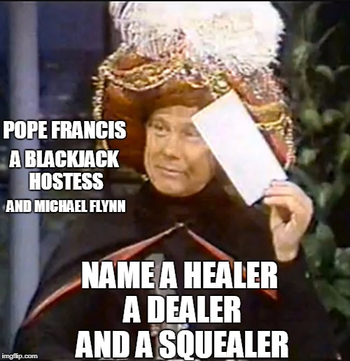I Hold in my hand the last envelope  |  POPE FRANCIS; A BLACKJACK HOSTESS; AND MICHAEL FLYNN; NAME A HEALER A DEALER AND A SQUEALER | image tagged in karnak,funny | made w/ Imgflip meme maker