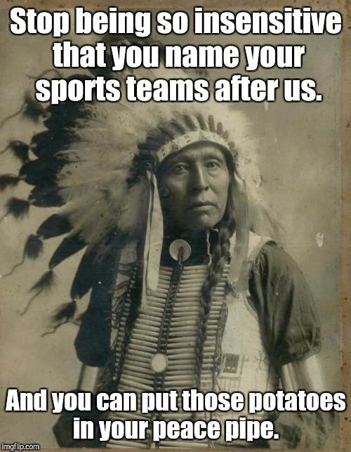 Stop being so insensitive that you name your sports teams after us. And you can put those potatoes in your peace pipe. | made w/ Imgflip meme maker