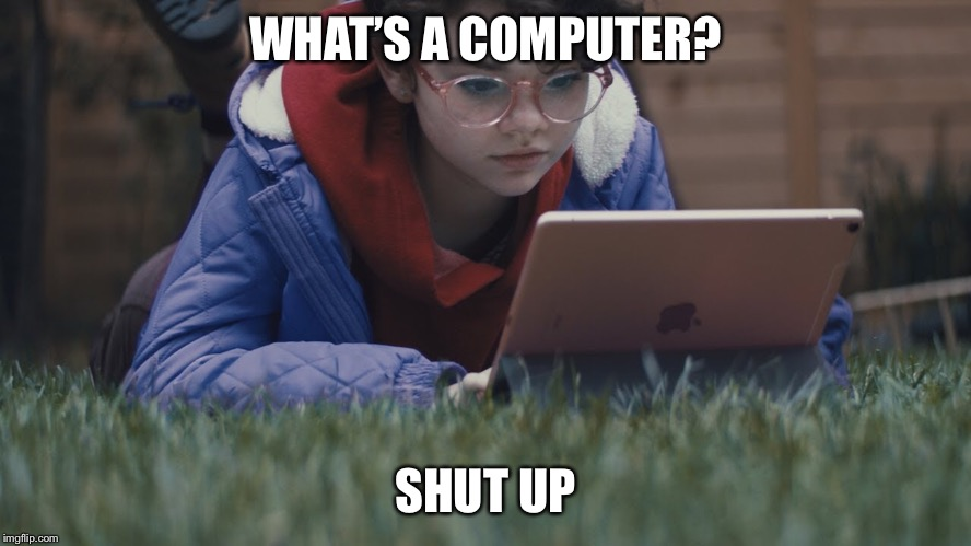 WHAT'S A COMPUTER? SHUT UP | image tagged in ipad,computer,ios | made w/ Imgflip meme maker