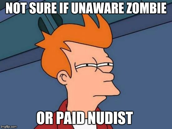 Futurama Fry Meme | NOT SURE IF UNAWARE ZOMBIE OR PAID NUDIST | image tagged in memes,futurama fry | made w/ Imgflip meme maker