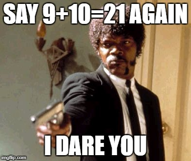Say That Again I Dare You Meme | SAY 9+10=21 AGAIN I DARE YOU | image tagged in memes,say that again i dare you | made w/ Imgflip meme maker