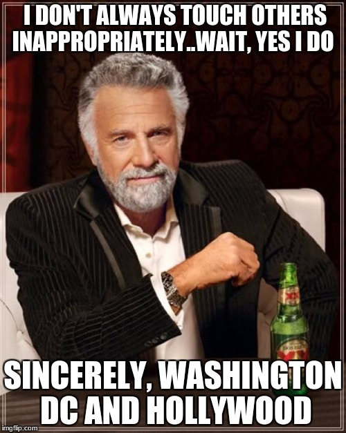 The Most Interesting Man In The World | I DON'T ALWAYS TOUCH OTHERS INAPPROPRIATELY..WAIT, YES I DO SINCERELY, WASHINGTON DC AND HOLLYWOOD | image tagged in memes,the most interesting man in the world | made w/ Imgflip meme maker