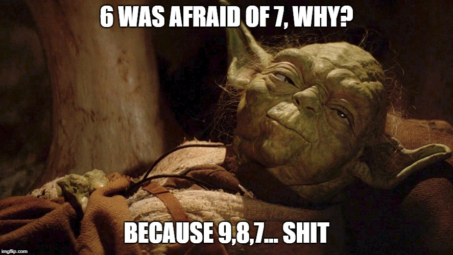 6 WAS AFRAID OF 7, WHY? BECAUSE 9,8,7... SHIT | image tagged in yoda | made w/ Imgflip meme maker