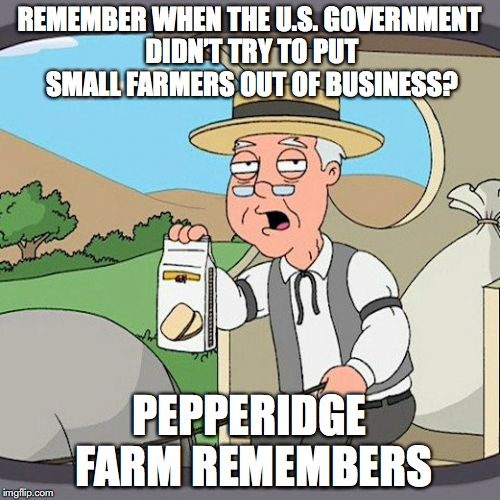 Pity The Farmers | REMEMBER WHEN THE U.S. GOVERNMENT DIDN'T TRY TO PUT SMALL FARMERS OUT OF BUSINESS? PEPPERIDGE FARM REMEMBERS | image tagged in pepperidge farm remembers,tyranny,big government | made w/ Imgflip meme maker