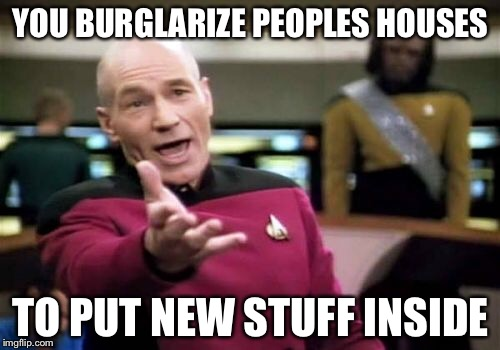 Picard Wtf Meme | YOU BURGLARIZE PEOPLES HOUSES TO PUT NEW STUFF INSIDE | image tagged in memes,picard wtf | made w/ Imgflip meme maker