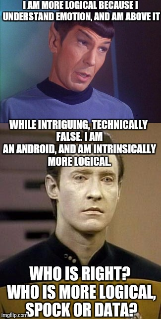 Thoughts, any one?  | I AM MORE LOGICAL BECAUSE I UNDERSTAND EMOTION, AND AM ABOVE IT WHO IS RIGHT? WHO IS MORE LOGICAL, SPOCK OR DATA? WHILE INTRIGUING, TECHNICA | image tagged in star trek week,spock,data | made w/ Imgflip meme maker