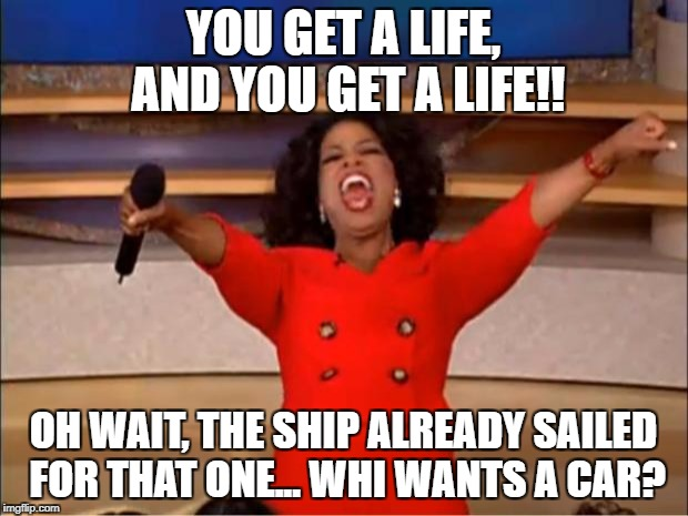 Oprah You Get A Meme | YOU GET A LIFE, AND YOU GET A LIFE!! OH WAIT, THE SHIP ALREADY SAILED FOR THAT ONE... WHI WANTS A CAR? | image tagged in memes,oprah you get a | made w/ Imgflip meme maker