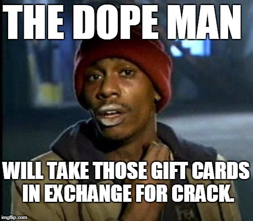 THE DOPE MAN WILL TAKE THOSE GIFT CARDS IN EXCHANGE FOR CRACK. | made w/ Imgflip meme maker