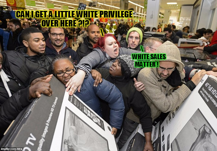 CAN I GET A LITTLE WHITE PRIVILEGE OVER HERE ?!?                                                               WHITE SALES MATTER ! | made w/ Imgflip meme maker