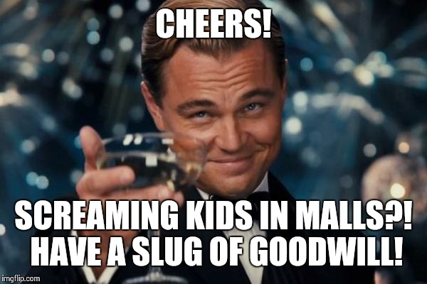 Leonardo Dicaprio Cheers Meme | CHEERS! SCREAMING KIDS IN MALLS?! HAVE A SLUG OF GOODWILL! | image tagged in memes,leonardo dicaprio cheers | made w/ Imgflip meme maker