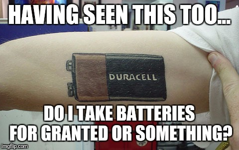 HAVING SEEN THIS TOO... DO I TAKE BATTERIES FOR GRANTED OR SOMETHING? | made w/ Imgflip meme maker